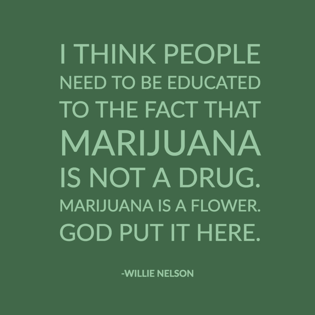 quote from Willie Nelson instead of a marijuana meme. It says, I think people need to be educated to the fact that marijuana is not a drug. Marijuana is a flower. God put it here.
